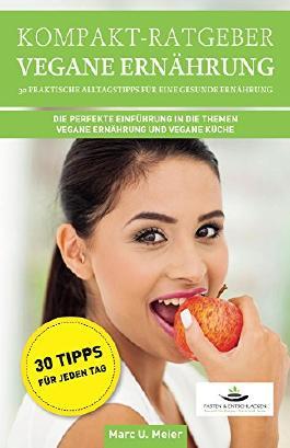 Kompakt-Ratgeber Vegane Ernährung - 30 praktische Alltagstipps für eine gesunde Ernährung: Die perfekte Einführung in die Themen vegane Ernährung und vegane Küche
