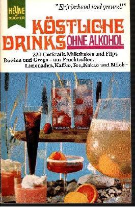 Köstliche Drinks ohne Alkohol : Cocktails, Milkshakes und Flips, Bowlen und Grogs aus Fruchtsäften, Limonaden, Kaffee, Tee und Milch.