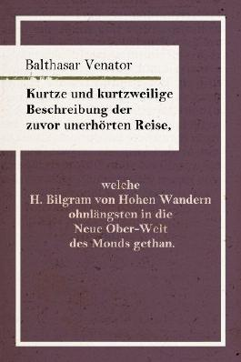 Kurtze und kurtzweilige Beschreibung der zuvor unerhörten Reise, welche H. Bilgram von Hohen Wandern ohnlängsten in die Neue Ober-Welt des Monds gethan. (Edition Murr)