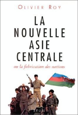 La nouvelle Asie centrale ou La fabrication des nations