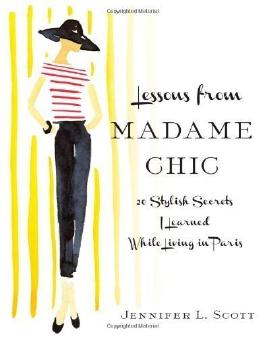 Lessons from Madame Chic: 20 Stylish Secrets I Learned While Living in Paris by Scott, Jennifer L. (11/6/2012)