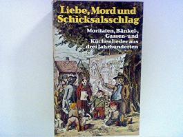 Liebe, Mord und Schicksalsschlag. Moritäten, Bänkel-, Gassen- und Küchenlieder aus drei Jahrhunderten.