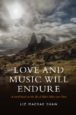 Love and Music Will Endure: A Novel based on the Life of Mairi Mhor nan Oran