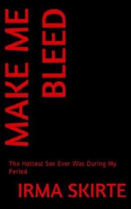 MAKE ME BLEED: The Hottest Sex Ever Was During My Period