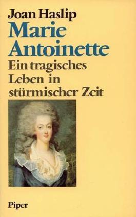 Marie Antoinette. Ein tragisches Leben in stürmischer Zeit.