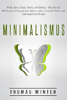 Minimalismus: Mehr Zeit, Glück, Geld und Erfolg - Wie Sie als Minimalist erfolgreicher leben und zu innerer Ruhe und Zufriedenheit finden (Minimalismus, ... Zeitmanagement, Ruhe, Ordnung)