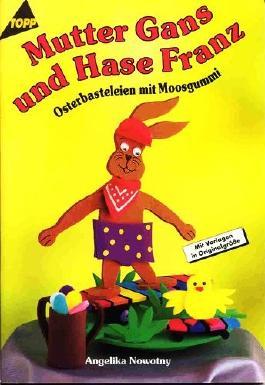 Mutter Gans und Hase Franz - Osterbasteleien mit Moosgummi (5. illustrierte Auflage inkl. 2 Vorlagebögen in Originalgröße) [Broschiert] - 1999 (Topp Hobby-Ratgeber)