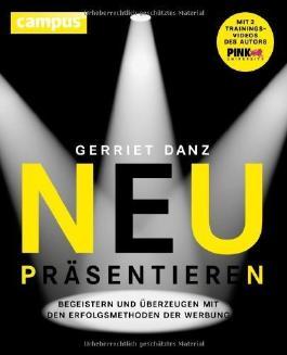 Neu präsentieren: Begeistern und überzeugen mit den Erfolgsmethoden der Werbung by Danz, Gerriet (2014) Taschenbuch