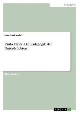 Paulo Freire. Die Pädagogik der Unterdrückten