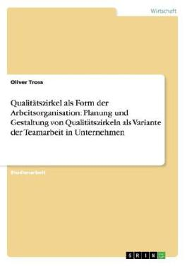 Qualitätszirkel als Form der Arbeitsorganisation: Planung und Gestaltung von Qualitätszirkeln als Variante der Teamarbeit in Unternehmen