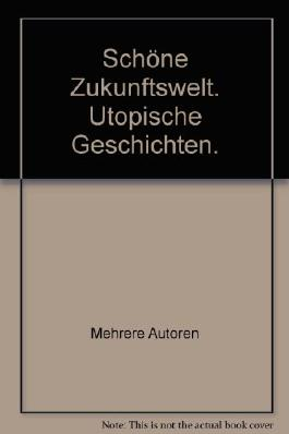 Schöne Zukunftswelt. Utopische Geschichten.