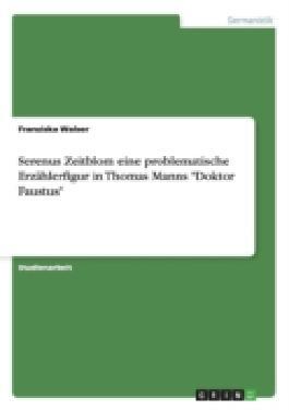 """Serenus Zeitblom eine problematische Erzählerfigur in Thomas Manns""""Doktor Faustus"""""""
