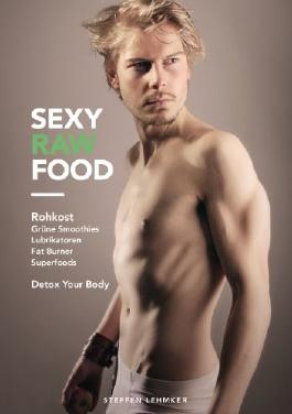 Sexy Raw Food: Rohkost, Grüne Smoothies, Lubrikatoren, Fat Burner, Superfoods: Detox your Body
