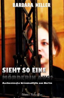 Sieht so eine Mörderin aus? Authentische Kriminalfälle aus Berlin: Cassiopeiapress Gerichtsreportagen/ Edition Bärenklau