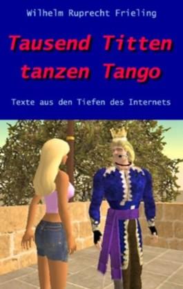 Tausend Titten tanzen Tango. Texte aus den Tiefen des Internets