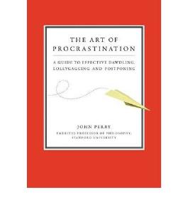 The Art of Procrastination: A Guide to Effective Dawdling, Lollygagging, and Postponing, Including an Ingenious Program for Getting Things Done by Putting Them Off (Hardback) - Common