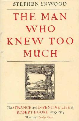 The Man Who Knew Too Much: The strange and Inventive Life of Robert Hooke, 1635 - 1703