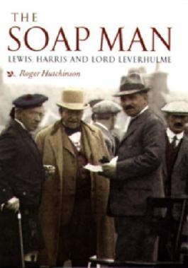 The Soap Man: Lewis, Harris and Lord Leverhulme by Roger Hutchinson ( 2005 )