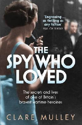 The Spy Who Loved: The secrets and lives of Christine Granville, Britain's first special agent of World War II by Mulley, Clare 1st (first) Edition (2013)