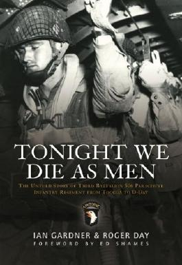 Tonight We Die As Men: The Untold Story of Third Battalion 506 Parachute Infantry Regiment from Toccoa to D-Day (General Military) by Ian Gardner & Roger Day (2010)