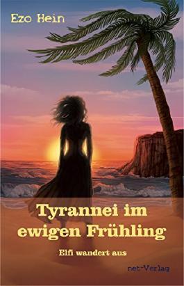 Tyrannei im ewigen Frühling - Elfi wandert aus: Roman