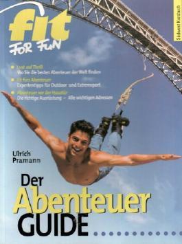 Ulrich Pramann: fit for fun - Der Abentuer Guide. Lust auf Thrill? Wo sie die bsten Abenteuer finden. Fit fürs Abenteuer, Expertentipps für Outdoor und Extremsport. Abenteuer vor der Haustür: die richtige Ausrüstung, alle wichtigen Adressen