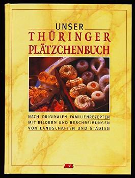 Unser Thüringer Plätzchenbuch : Nach originalen Familienrezepten mit Bildern und Beschreibungen von Landschaften und Städten.