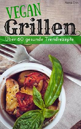 Vegan grillen: Über 60 gesunde Trendrezepte