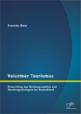 Volunteer Tourismus: Entwicklung des Nischenproduktes und Handlungsstrategien für Deutschland