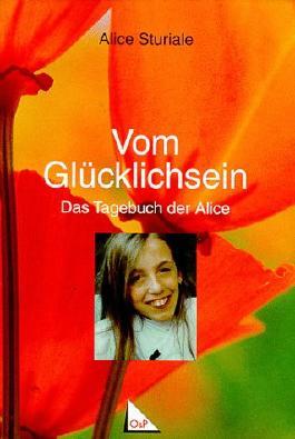 Vom Glücklichsein: Das Tagebuch der Alice