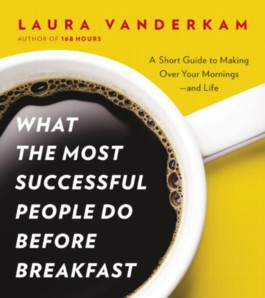 What the Most Successful People Do Before Breakfast: A Short Guide to Making Over Your Mornings - and Life