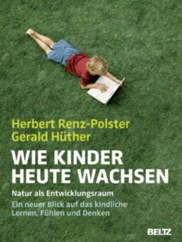 Wie Kinder heute wachsen: Natur als Entwicklungsraum. Ein neuer Blick auf das kindliche Lernen, Denken und Fühlen