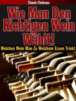 Wie Man Den Richtigen Wein Wählt! Welchen Wein Man Zu Welchem Essen Trinkt.