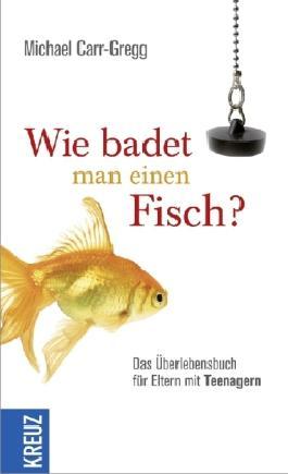 Wie badet man einen Fisch?: Das Überlebensbuch für Eltern mit Teenagern