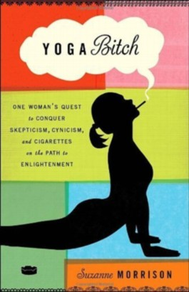 Yoga Bitch: One Woman's Quest to Conquer Skepticism, Cynicism, and Cigarettes on the Path to Enlightenment by Suzanne Morrison ( 2013 )