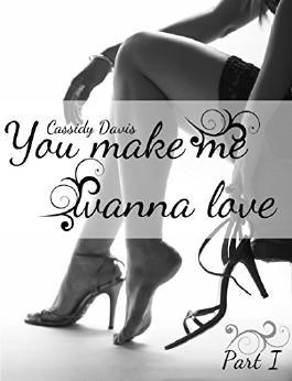 You make me wanna love (Part 1)