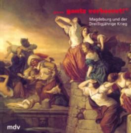 'Gantz verheeret!', Magdeburg und der Dreißigjährige Krieg