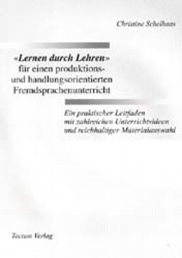 """""""Lernen duch Lehren"""" für einen produktions- und handlungsorientierten Fremdsprachenunterricht. Ein praktischer Leitfaden mit zahlreichen Unterrichtsideen und reichhaltiger Materialauswahl"""