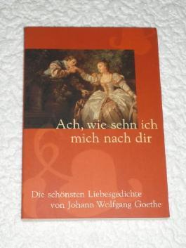 ach , wie sehn ich mich nach dir Die schönsten Liebesgedichte von J.W. Goethe