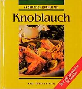 Aromatisch kochen mit Knoblauch. Über 200 Spezialitäten für Genießer