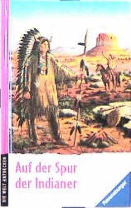 Auf der Spur der Indianer. Die Welt entdecken. ( Ab 8 J.)