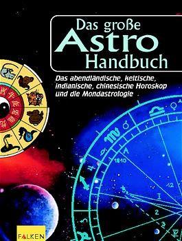 Das große Astro-Handbuch. Die abendländischen Tierkreiszeichen, die chinesische Astrologie, die Naturastrologie der Indianer, das Baumhoroskop der Kelten und die Mondastrologie.