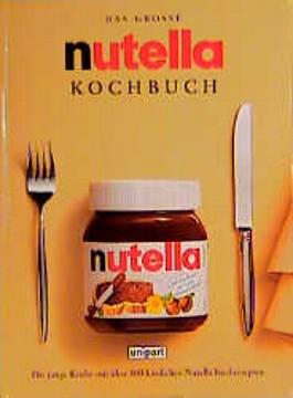 Das grosse nutella Kochbuch. Die junge Küche mit über 100 köstlichen Nutella- Kochrezepten