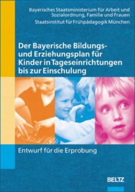 Der Bayerische Bildungs- und Erziehungsplan für Kinder in Tageseinrichtungen bis zur Einschulung. Entwurf für die Erprobung