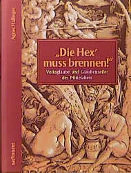 Die Hex' muss brennen. Volksglaube und Glaubenseifer des Mittelalters