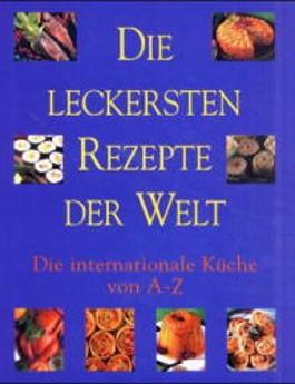 Die leckersten Rezepte der Welt, Die Internationale Küche von A-Z ...