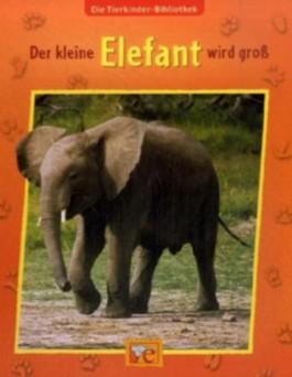 Die Tierkinder-Bibliothek - Der kleine Elefant wird groß