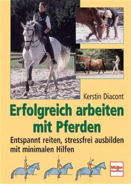 Erfolgreich arbeiten mit Pferden. Entspannt reiten, stressfrei ausbilden mit minimalen Hilfen