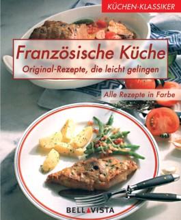 Französische Küche Original- Rezepte, die leicht gelingen