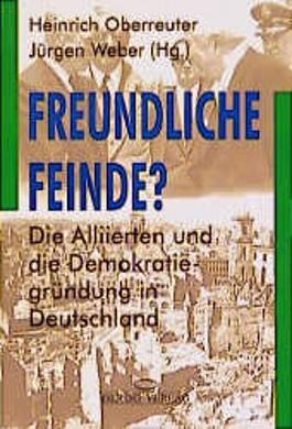 Freundliche Feinde? Die Alliierten und die Demokratiegründung in Deutschland